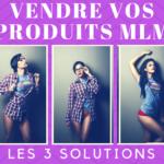 3 Solutions Incontournables pour VENDRE vos produits MLM et faire DÉCOLLER votre Business !